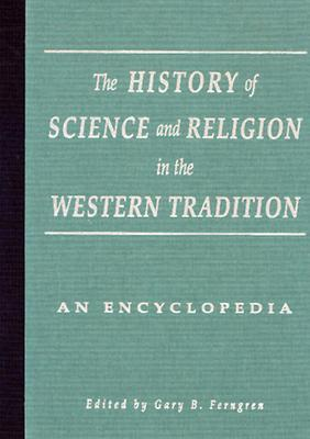The History of Science and Religion in the Western Tradition: An Encyclopedia