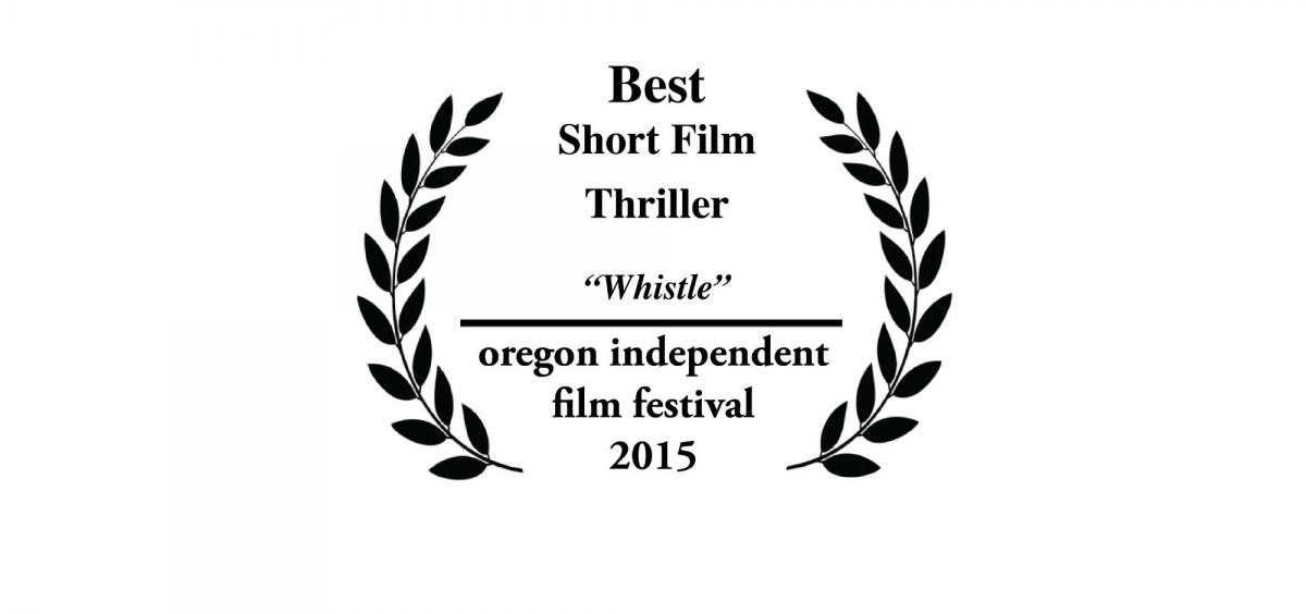 "Best Short Film Thriller: ""Whistle"". Oregon Independent Film Festival, 2015"